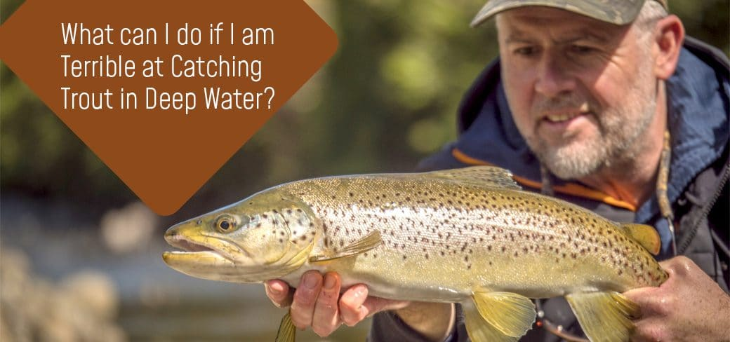 What can I do if I am terrible at catching trout in deep water?