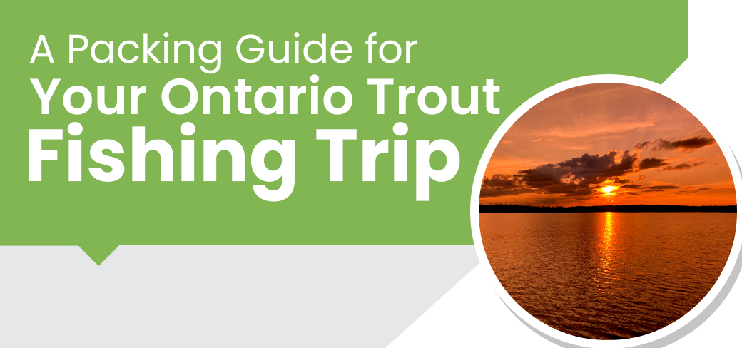 A Packing Guide for Your Ontario Trout Fishing Trip